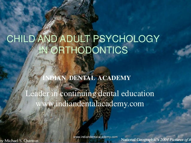 CHILD AND ADULT PSYCHOLOGY IN ORTHODONTICS www.indiandentalacademy.com INDIAN DENTAL ACADEMY Leader in continuing dental e...