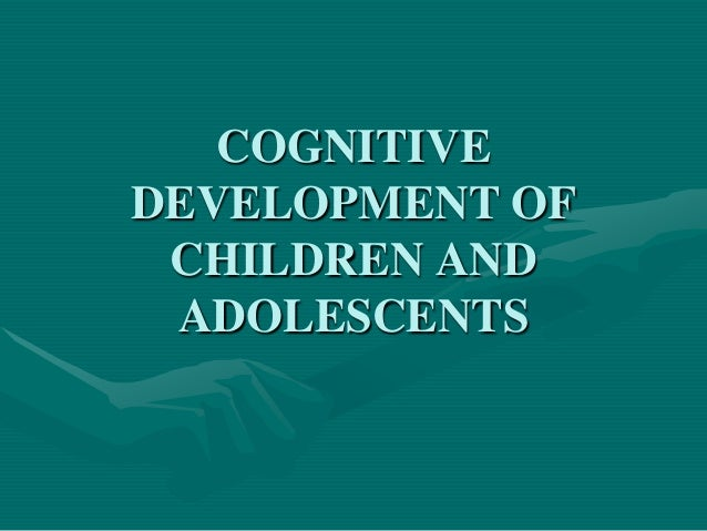 COGNITIVE DEVELOPMENT OF CHILDREN AND ADOLESCENTS
