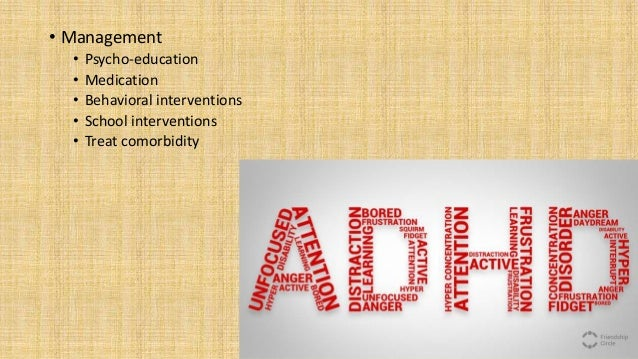 • Management • Psycho-education • Medication • Behavioral interventions • School interventions • Treat comorbidity