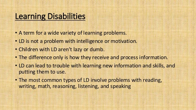 Learning Disabilities • A term for a wide variety of learning problems. • LD is not a problem with intelligence or motivat...