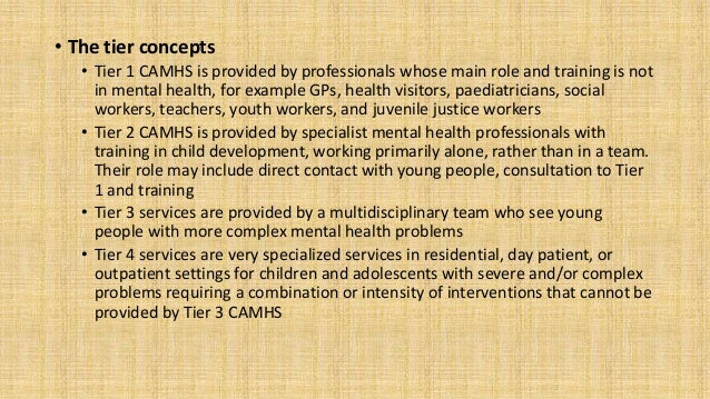 • The tier concepts • Tier 1 CAMHS is provided by professionals whose main role and training is not in mental health, for ...