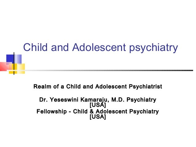Child and Adolescent psychiatry  Realm of a Child and Adolescent Psychiatrist    Dr. Yeseswini Kamaraju, M.D. Psychiatry  ...