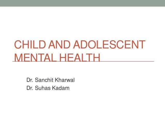 CHILD AND ADOLESCENTMENTAL HEALTH Dr. Sanchit Kharwal Dr. Suhas Kadam