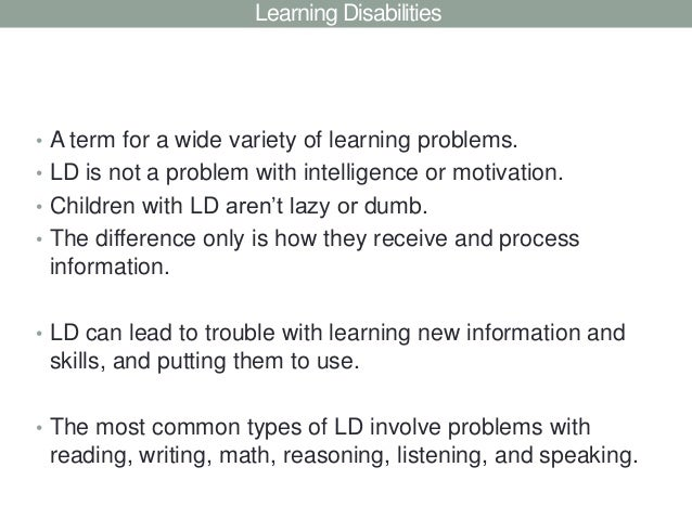 Learning Disabilities• A term for a wide variety of learning problems.• LD is not a problem with intelligence or motivatio...