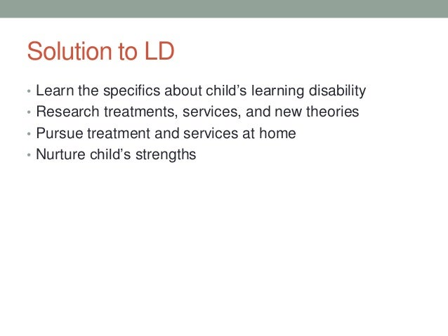 Solution to LD• Learn the specifics about child's learning disability• Research treatments, services, and new theories• Pu...