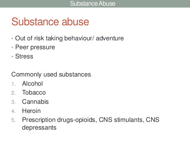 Substance AbuseSubstance abuse• Out of risk taking behaviour/ adventure• Peer pressure• StressCommonly used substances1. A...