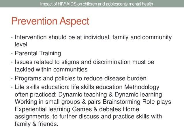 Impact of HIV/ AIDS on children and adolescents mental healthPrevention Aspect• Intervention should be at individual, fami...