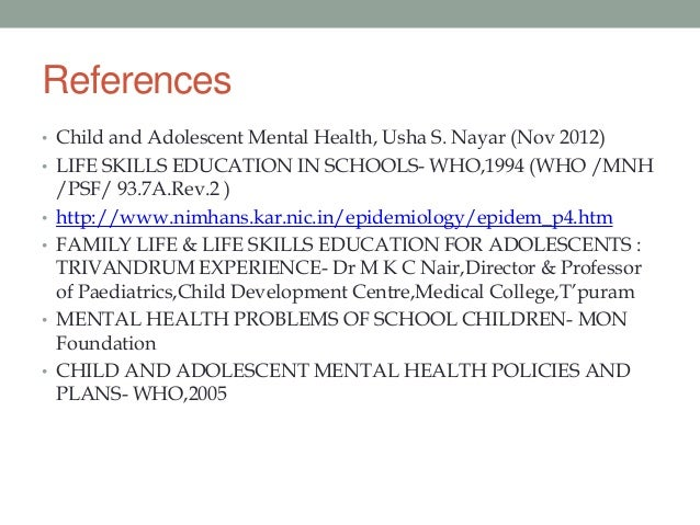References• Child and Adolescent Mental Health, Usha S. Nayar (Nov 2012)• LIFE SKILLS EDUCATION IN SCHOOLS- WHO,1994 (WHO ...