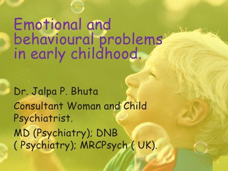 Emotional andbehavioural problemsin early childhood.Dr. Jalpa P. BhutaConsultant Woman and ChildPsychiatrist.MD (Psychiatr...