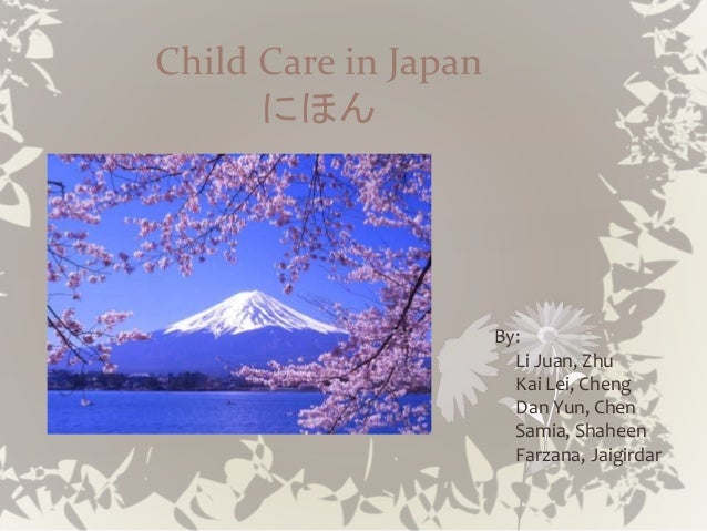 Child Care in Japan にほん By: Li Juan, Zhu Kai Lei, Cheng Dan Yun, Chen Samia, Shaheen Farzana, Jaigirdar