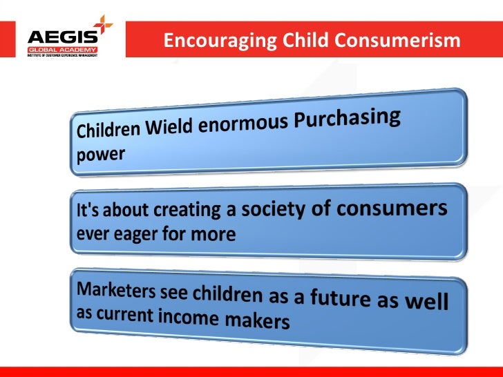 child consumerism Consumerism [is one of the] important factors in the creation of violence and   we teach children capitalistic consumerism, yet tell them nothing about the lives.