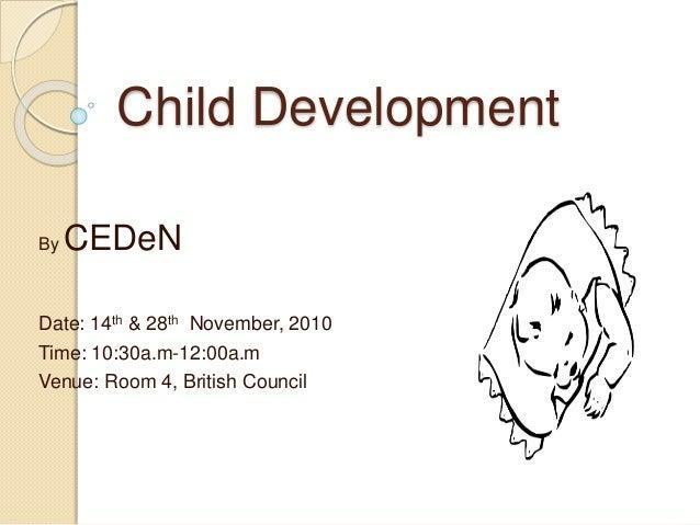Child Development By CEDeN Date: 14th & 28th November, 2010 Time: 10:30a.m-12:00a.m Venue: Room 4, British Council