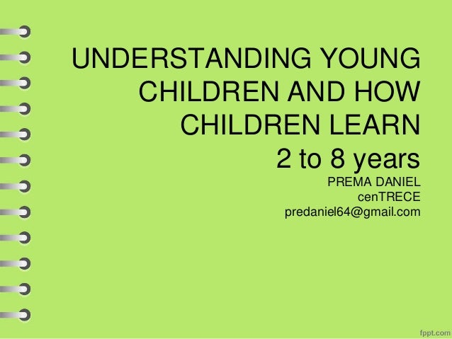 UNDERSTANDING YOUNG CHILDREN AND HOW CHILDREN LEARN 2 to 8 years PREMA DANIEL cenTRECE predaniel64@gmail.com