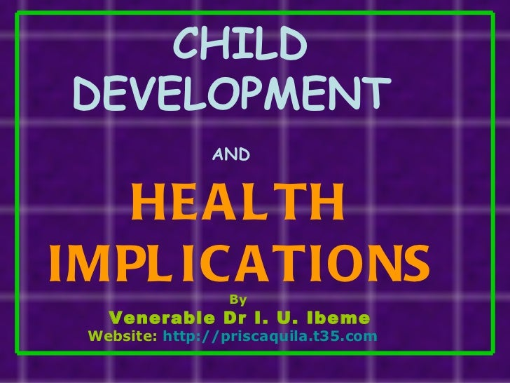 CHILD DEVELOPMENT  AND   HEALTH IMPLICATIONS By  Venerable Dr I. U. Ibeme Website:  http://priscaquila.t35.com