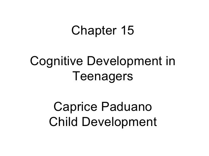 Chapter 15 Cognitive Development in Teenagers Caprice Paduano Child Development