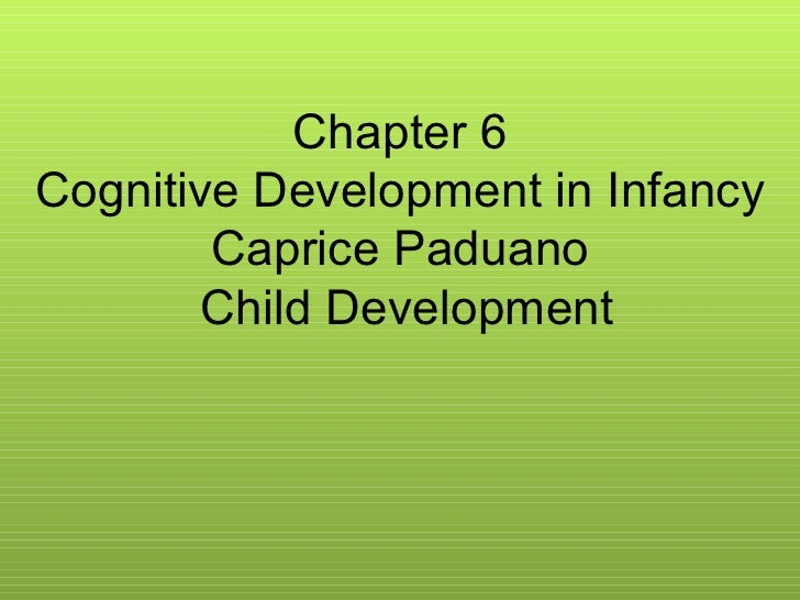 Chapter 6 Cognitive Development in Infancy Caprice Paduano Child Development