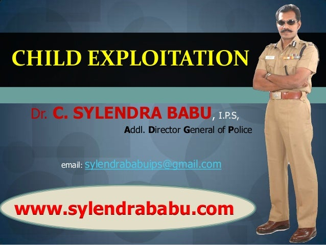 CHILD EXPLOITATION Dr. C. SYLENDRA BABU, I.P.S, Addl. Director General of Police email: sylendrababuips@gmail.com  www.syl...