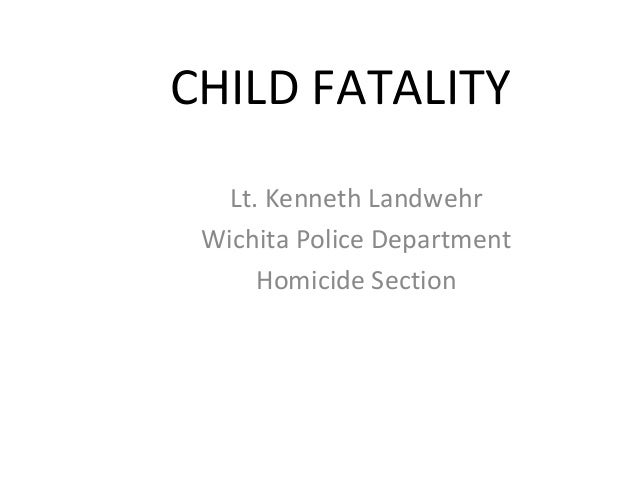 CHILD FATALITY Lt. Kenneth Landwehr Wichita Police Department Homicide Section