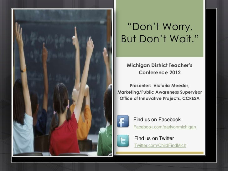 ―Don't Worry. But Don't Wait.‖    Michigan District Teacher's        Conference 2012      Presenter: Victoria Meeder,Marke...