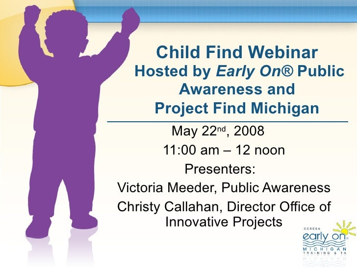 Child Find Webinar  Hosted by  Early On ®  Public Awareness and  Project Find Michigan   May 22 nd , 2008  11:00 am – 12 n...