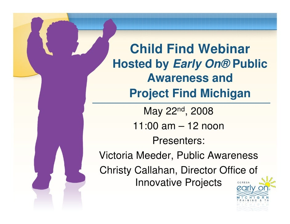 Child Find Webinar    Hosted by Early On® Public         Awareness and      Project Find Michigan            May 22nd, 200...