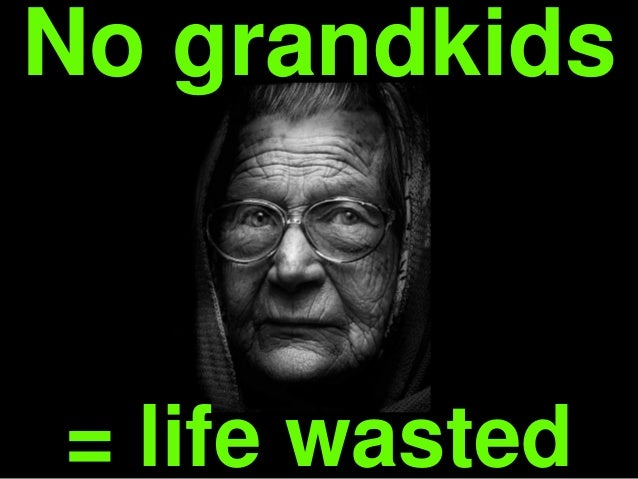 = life wasted No grandkids