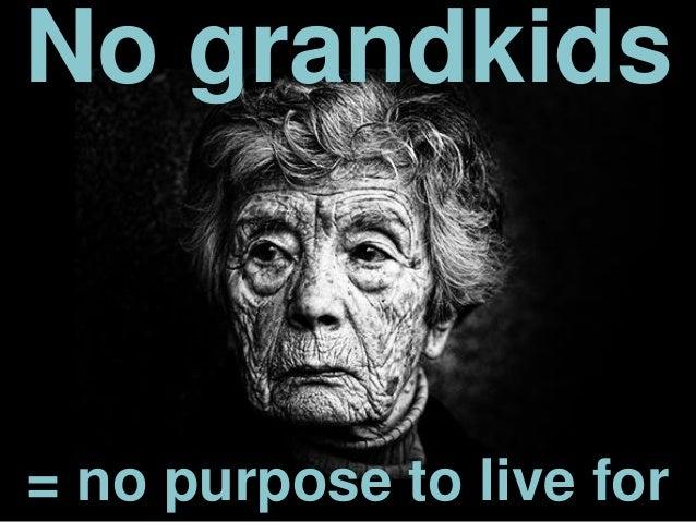 = no purpose to live for No grandkids