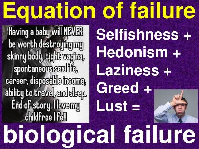 Equation of failure biological failure Selfishness + Hedonism + Laziness + Greed + Lust =