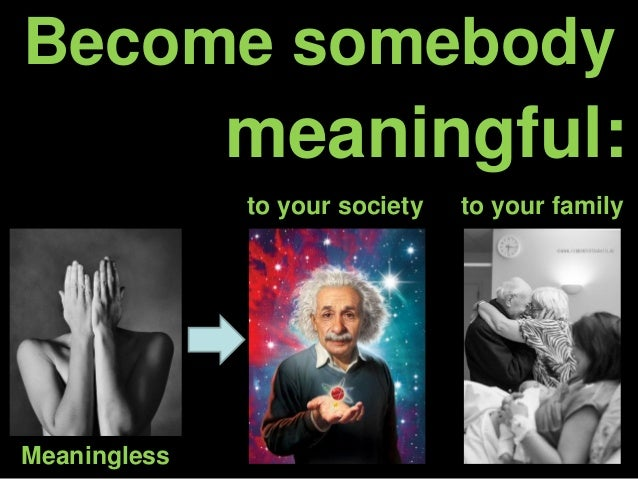 Become somebody meaningful: to your society to your family Meaningless