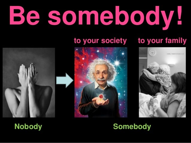 Be somebody! to your society to your family Nobody Somebody