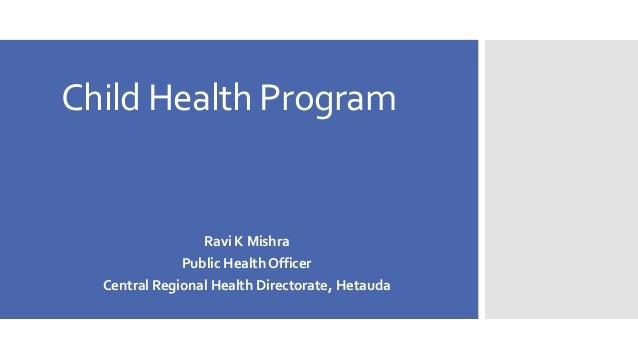 Child Health Program  Ravi K Mishra  Public Health Officer  Central Regional Health Directorate, Hetauda