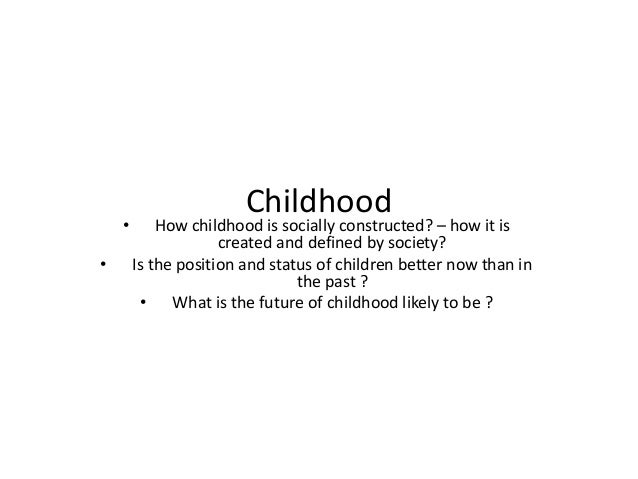 childhood as socially constructed essay The social construction of child abuse gelles rj research on child abuse has traditionally focused on incidence, causes, and prevention and treatment one facet overlooked is that abuse is social deviance, and is the product of social labeling employing the perspective of labeling theory, this paper proposes that causes of abuse are products.