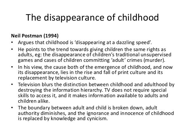 childhood is disappearing The disappearance of childhood  but with the advent of television and the dominance of the image of the word childhood is fast disappearing with terrible social.