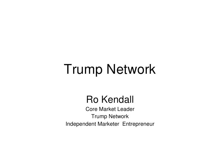 Trump Network<br />Ro Kendall<br />Core Market Leader<br />Trump Network<br />Independent Marketer  Entrepreneur<br />