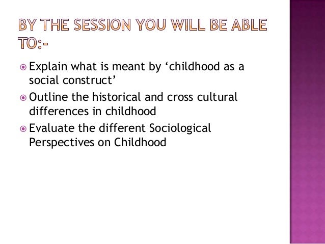 childhood is socially constructed essay How have anthropologists argued that gender is socially constructed, with reference to the japanese and mosuo culturewithin this essay, it will be discussed how anthropologists have argued that gender is socially constructed.