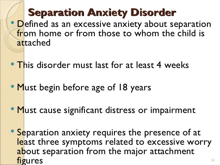 separation and anxiety disorder Environmental stimuli and internal cues from the child himself interact in the presentation of separation anxiety disorder separation anxiety disorder is defined by the primary expression of excessive anxiety that occurs upon the actual or anticipated separation of the child from adult caregivers—most often the parents.