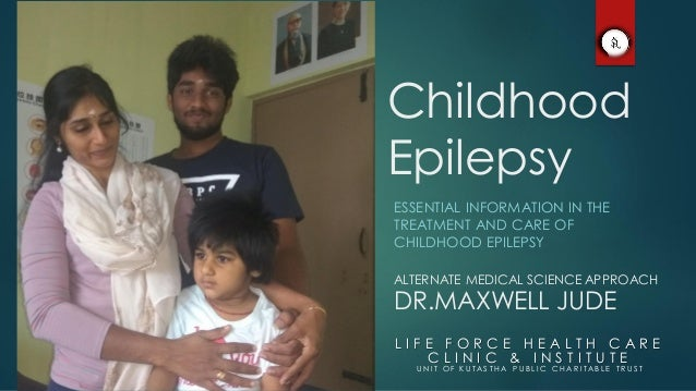 Childhood Epilepsy ESSENTIAL INFORMATION IN THE TREATMENT AND CARE OF CHILDHOOD EPILEPSY L I F E F O R C E H E A L T H C A...
