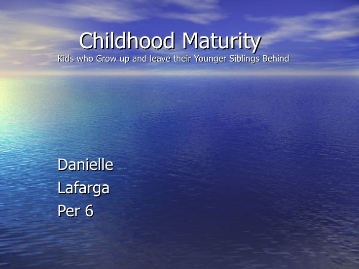 Childhood Maturity  Kids who Grow up and leave their Younger Siblings Behind Danielle Lafarga Per 6