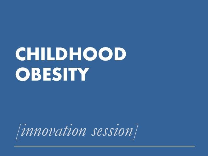 CHILDHOODOBESITY[innovation session]