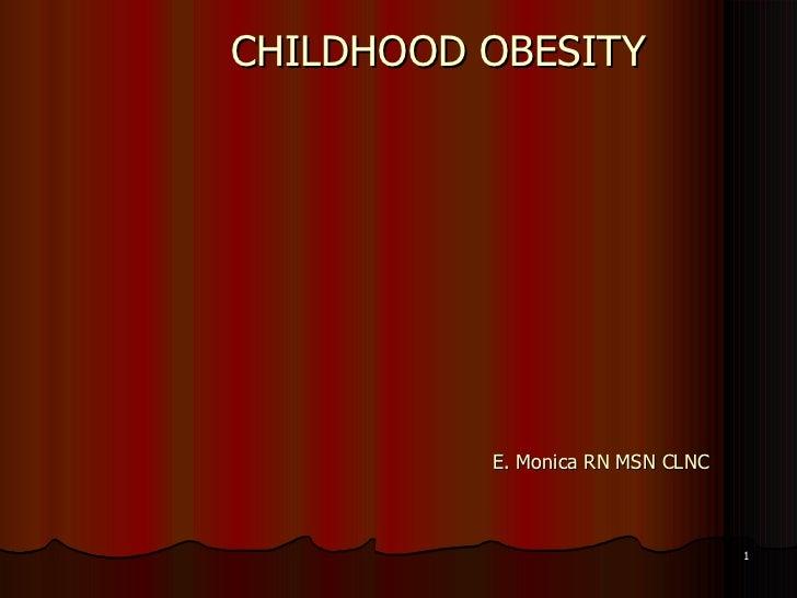 CHILDHOOD OBESITY E. Monica RN MSN CLNC