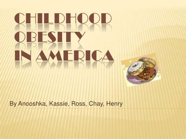 CHILDHOOD  OBESITY  IN AMERICA  By Anooshka, Kassie, Ross, Chay, Henry