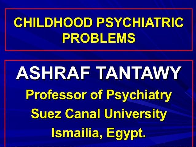 CHILDHOOD PSYCHIATRIC      PROBLEMSASHRAF TANTAWY Professor of Psychiatry  Suez Canal University     Ismailia, Egypt.