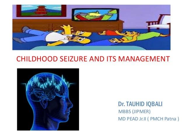 CHILDHOOD SEIZURE AND ITS MANAGEMENT Dr. TAUHID IQBALI MBBS (JIPMER) MD PEAD Jr.II ( PMCH Patna )