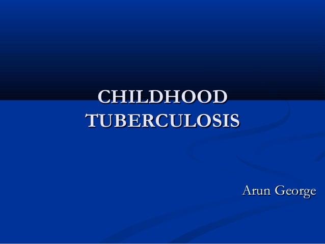 CHILDHOOD TUBERCULOSIS Arun George
