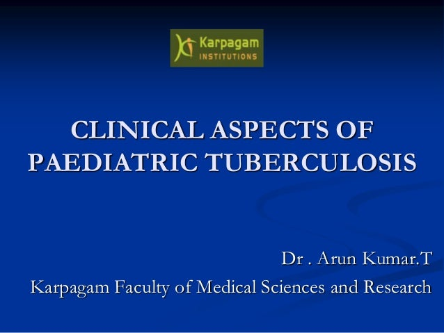 CLINICAL ASPECTS OF PAEDIATRIC TUBERCULOSIS Dr . Arun Kumar.T Karpagam Faculty of Medical Sciences and Research