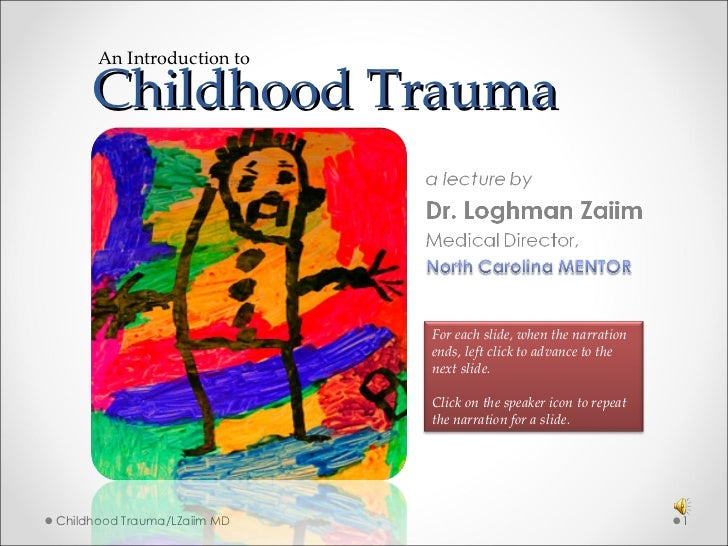 Childhood Trauma  Childhood Trauma/LZaiim MD An Introduction to For each slide, when the narration ends, left click to adv...