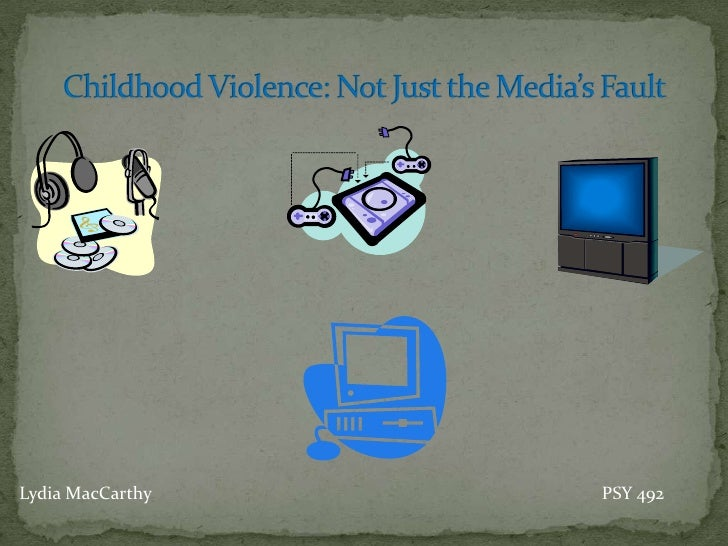 Childhood Violence: Not Just the Media's Fault<br />Lydia MacCarthy							PSY 492 <br />