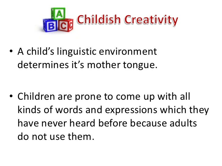 • A child's linguistic environment  determines it's mother tongue.• Children are prone to come up with all  kinds of words...