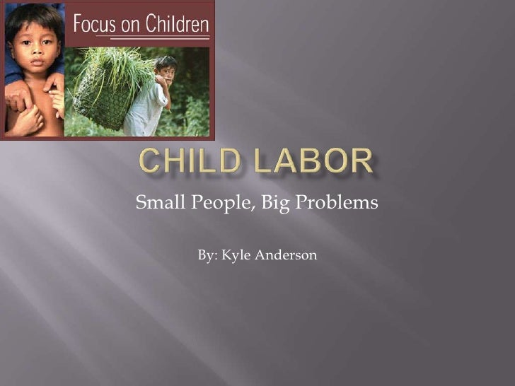 Child Labor<br />Small People, Big Problems<br />By: Kyle Anderson<br />