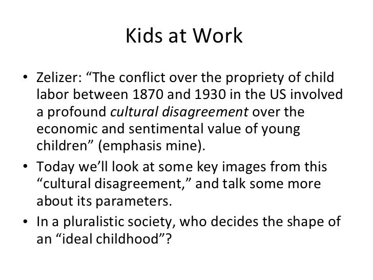"Kids at Work  <ul><li>Zelizer: ""The conflict over the propriety of child labor between 1870 and 1930 in the US involved a ..."